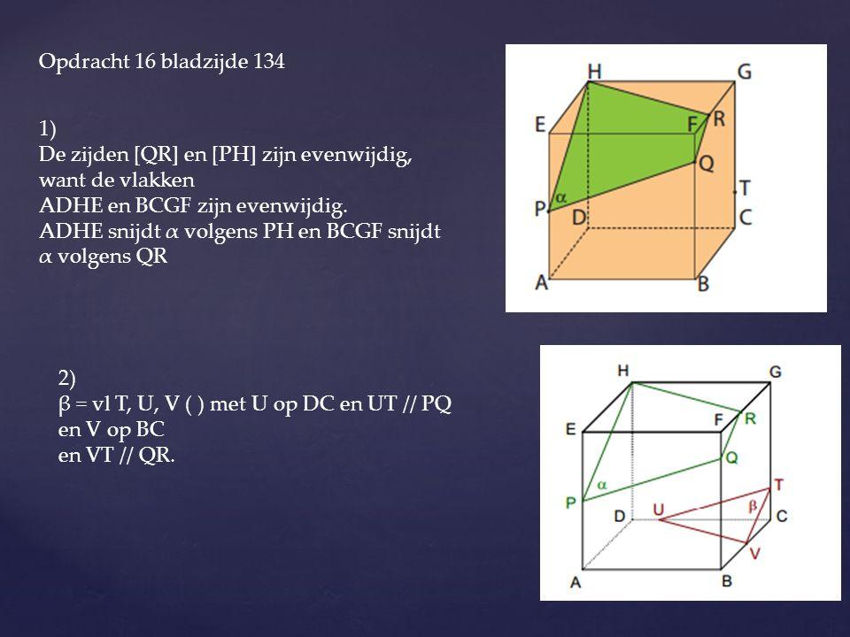 Opdracht 16 bladzijde 134 1) De zijden [QR] en [PH] zijn evenwijdig, want de vlakken. ADHE en BCGF zijn evenwijdig.